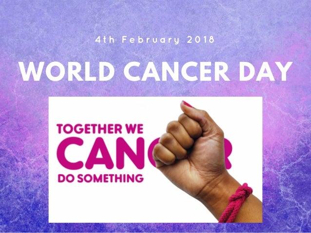 WORLD CANCER DAY 4 t h F e b r u a r y 2 0 1 8