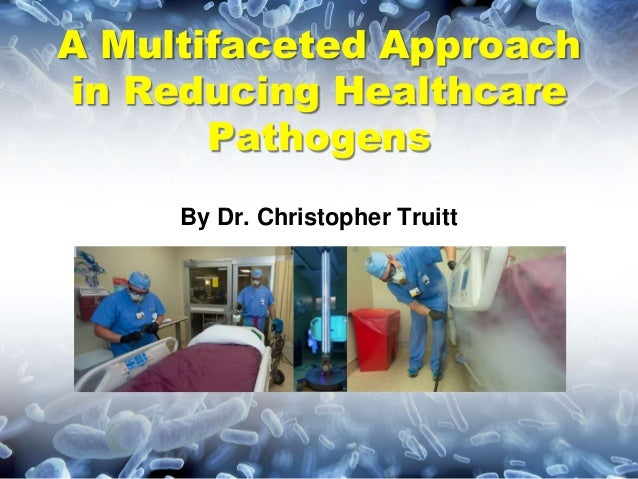 A Multifaceted Approach in Reducing Healthcare Pathogens By Dr. Christopher Truitt