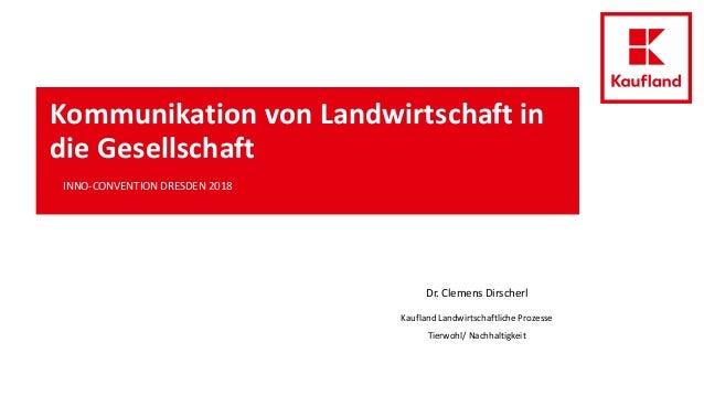 Kommunikation von Landwirtschaft in die Gesellschaft INNO-CONVENTION DRESDEN 2018 Dr. Clemens Dirscherl Kaufland Landwirts...