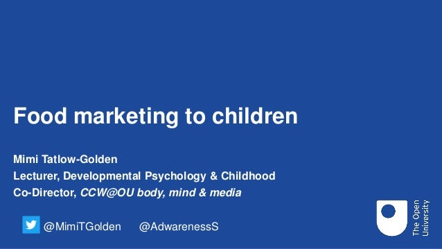 Food marketing to children Mimi Tatlow-Golden Lecturer, Developmental Psychology & Childhood Co-Director, CCW@OU body, min...