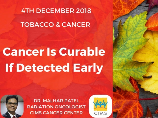 4TH DECEMBER 2018 TOBACCO & CANCER� DR. MALHAR PATEL RADIATION ONCOLOGIST CIMS CANCER CENTER Cancer Is Curable If Detected...