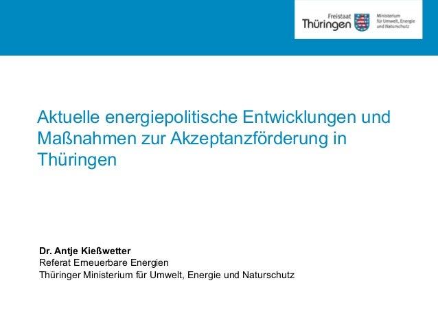 Rubrik Aktuelle energiepolitische Entwicklungen und Maßnahmen zur Akzeptanzförderung in Thüringen Dr. Antje Kießwetter Ref...