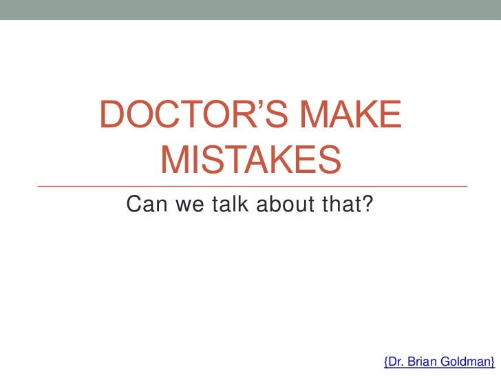 when doctors make mistakes Throughout our medical training and in the actual practice of medicine, it is expected that as medical practitioners, we should always do the best for our patients and their care must be our first.