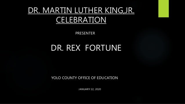 DR. MARTIN LUTHER KING,JR. CELEBRATION PRESENTER DR. REX FORTUNE YOLO COUNTY OFFICE OF EDUCATION JANUARY 22, 2020