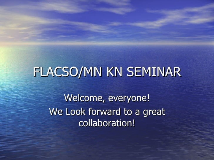 FLACSO/MN KN SEMINAR Welcome, everyone! We Look forward to a great collaboration!