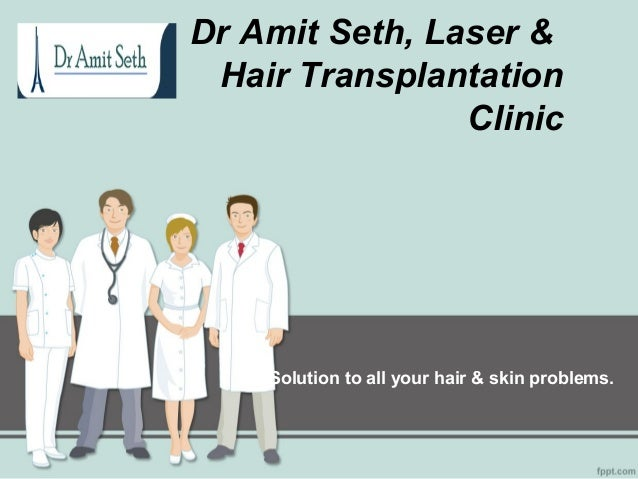 Dr Amit Seth, Laser &Hair TransplantationClinicSolution to all your hair & skin problems.