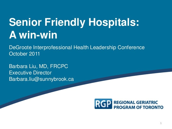 Senior Friendly Hospitals:A win-winDeGroote Interprofessional Health Leadership ConferenceOctober 2011Barbara Liu, MD, FRC...
