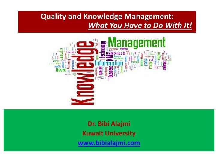 Quality and Knowledge Management:             What You Have to Do With It!            Dr. Bibi Alajmi           Kuwait Uni...