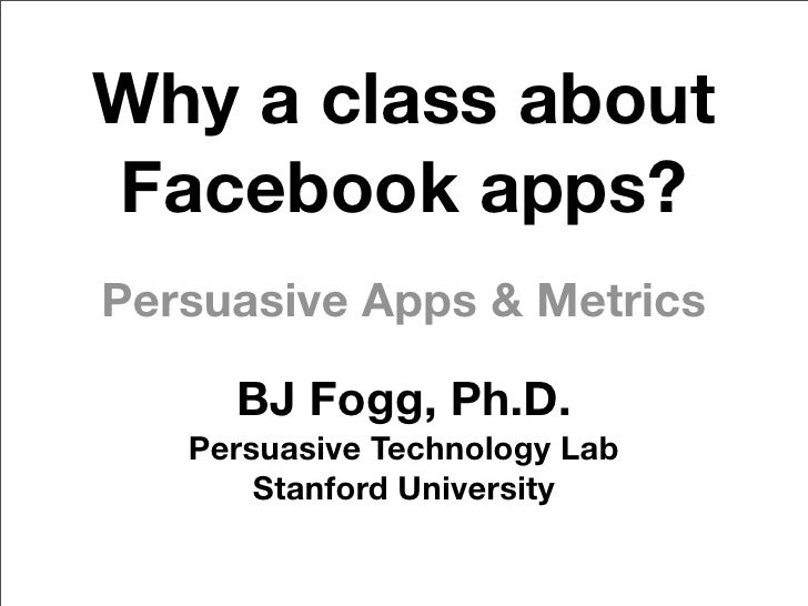 Why a class about Facebook apps? Persuasive Apps & Metrics       BJ Fogg, Ph.D.    Persuasive Technology Lab        Stanfo...