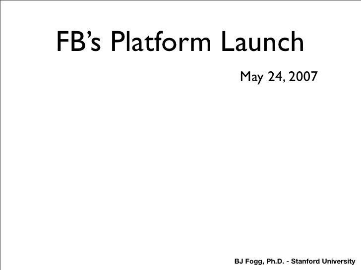 FB's Platform Launch                May 24, 2007                   BJ Fogg, Ph.D. - Stanford University