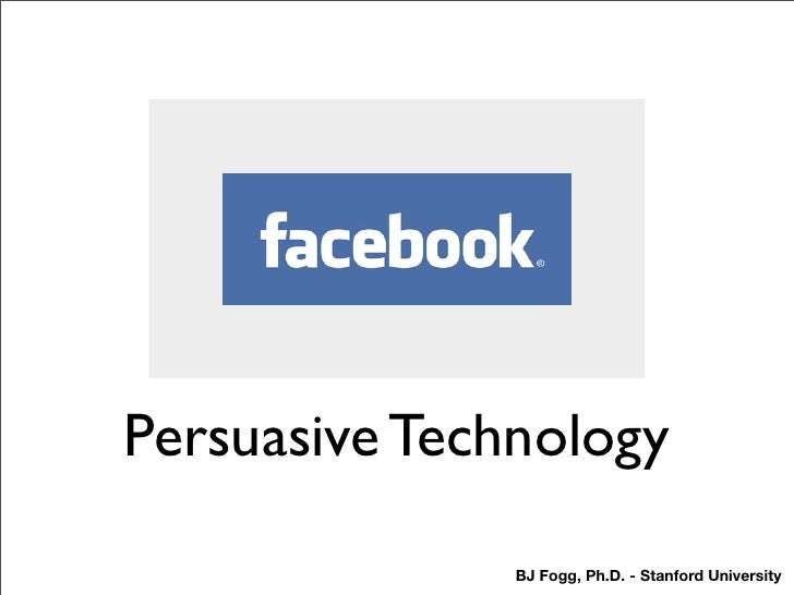 Persuasive Technology                 BJ Fogg, Ph.D. - Stanford University