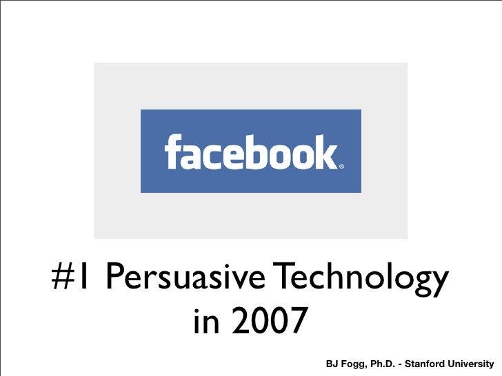 #1 Persuasive Technology         in 2007                 BJ Fogg, Ph.D. - Stanford University
