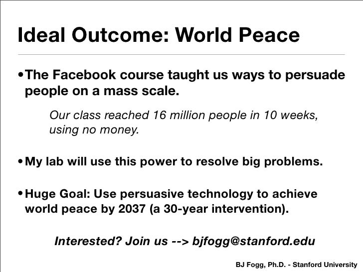 Ideal Outcome: World Peace •The Facebook course taught us ways to persuade  people on a mass scale.      Our class reached...