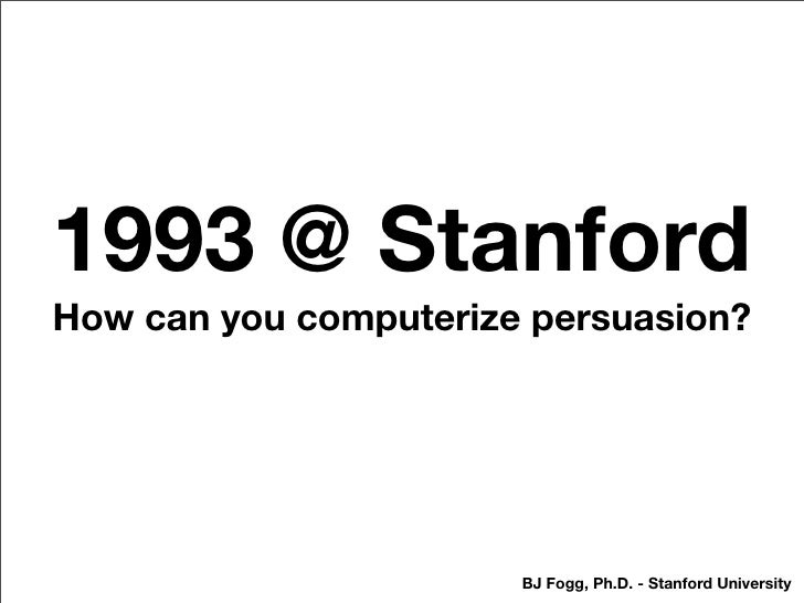 1993 @ Stanford How can you computerize persuasion?                            BJ Fogg, Ph.D. - Stanford University