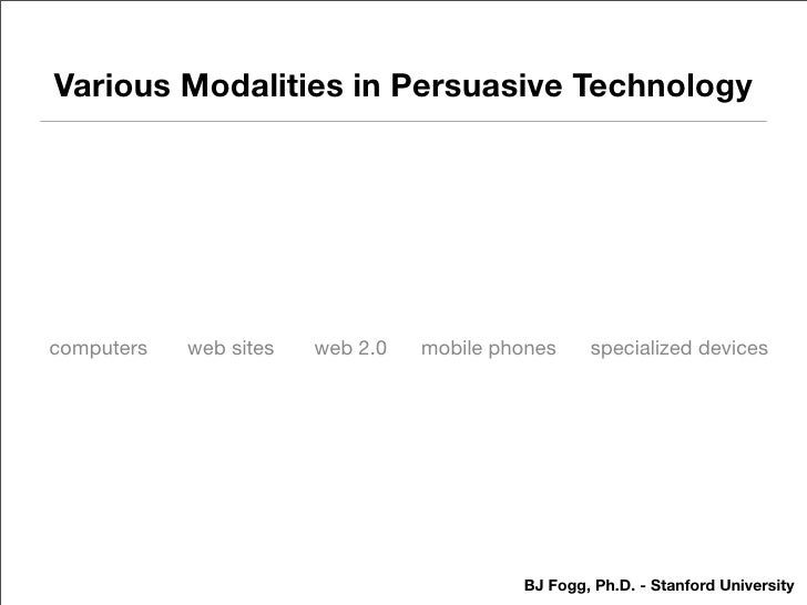 Various Modalities in Persuasive Technology     computers   web sites   web 2.0   mobile phones    specialized devices    ...