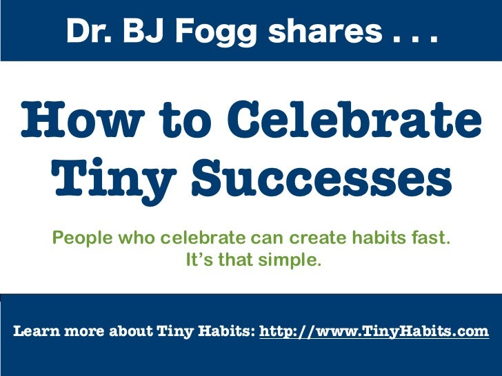 Dr. BJ Fogg shares . . .How to Celebrate Tiny Successes    People who celebrate can create habits fast.                  I...