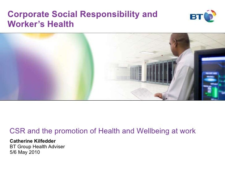 Corporate Social Responsibility and Worker's Health Catherine Kilfedder BT Group Health Adviser 5/6 May 2010 CSR and the p...
