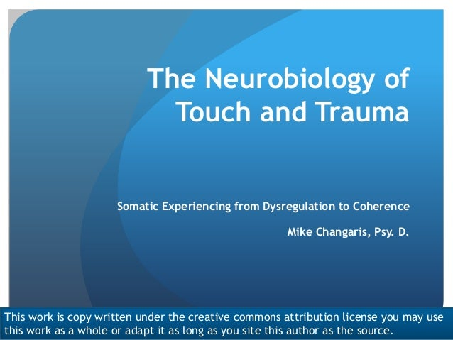 The Neurobiology of Touch and Trauma Somatic Experiencing from Dysregulation to Coherence Mike Changaris, Psy. D. This wor...