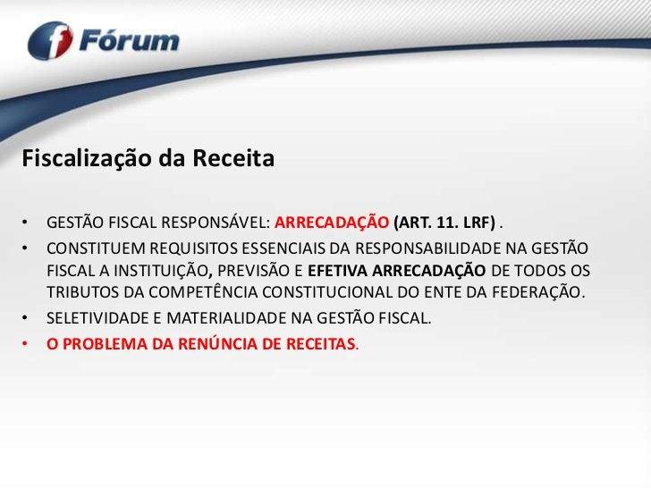 Fiscalização da Receita• GESTÃO FISCAL RESPONSÁVEL: ARRECADAÇÃO (ART. 11. LRF) .• CONSTITUEM REQUISITOS ESSENCIAIS DA RESP...
