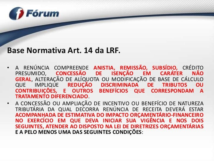 Base Normativa Art. 14 da LRF.• A RENÚNCIA COMPREENDE ANISTIA, REMISSÃO, SUBSÍDIO, CRÉDITO  PRESUMIDO,    CONCESSÃO    DE ...