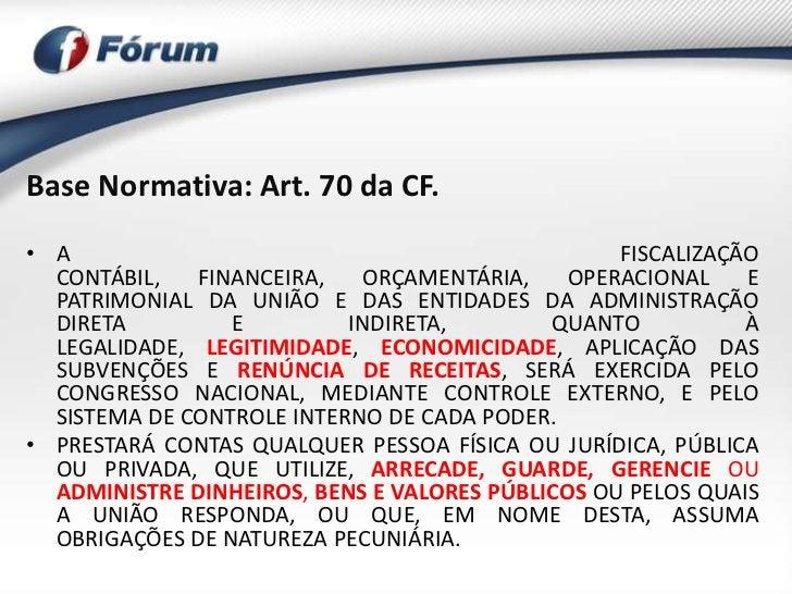 Base Normativa: Art. 70 da CF.• A                                               FISCALIZAÇÃO  CONTÁBIL,   FINANCEIRA,   OR...