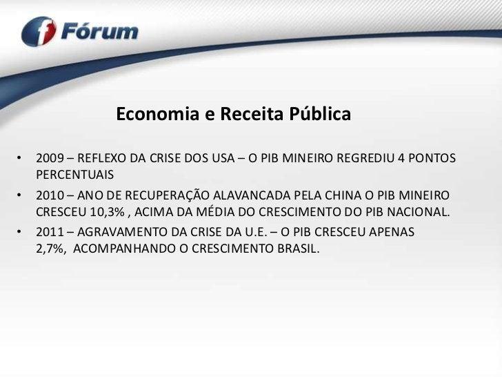 Economia e Receita Pública• 2009 – REFLEXO DA CRISE DOS USA – O PIB MINEIRO REGREDIU 4 PONTOS  PERCENTUAIS• 2010 – ANO DE ...