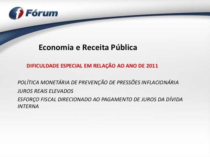 Economia e Receita Pública   DIFICULDADE ESPECIAL EM RELAÇÃO AO ANO DE 2011POLÍTICA MONETÁRIA DE PREVENÇÃO DE PRESSÕES INF...