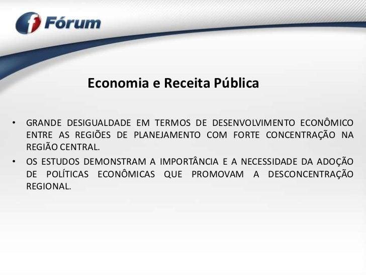 Economia e Receita Pública• GRANDE DESIGUALDADE EM TERMOS DE DESENVOLVIMENTO ECONÔMICO  ENTRE AS REGIÕES DE PLANEJAMENTO C...