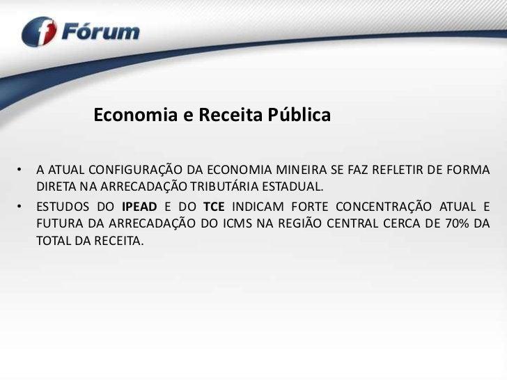 Economia e Receita Pública• A ATUAL CONFIGURAÇÃO DA ECONOMIA MINEIRA SE FAZ REFLETIR DE FORMA  DIRETA NA ARRECADAÇÃO TRIBU...