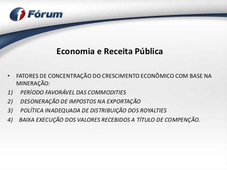 Economia e Receita Pública• FATORES DE CONCENTRAÇÃO DO CRESCIMENTO ECONÔMICO COM BASE NA   MINERAÇÃO:1) PERÍODO FAVORÁVEL ...