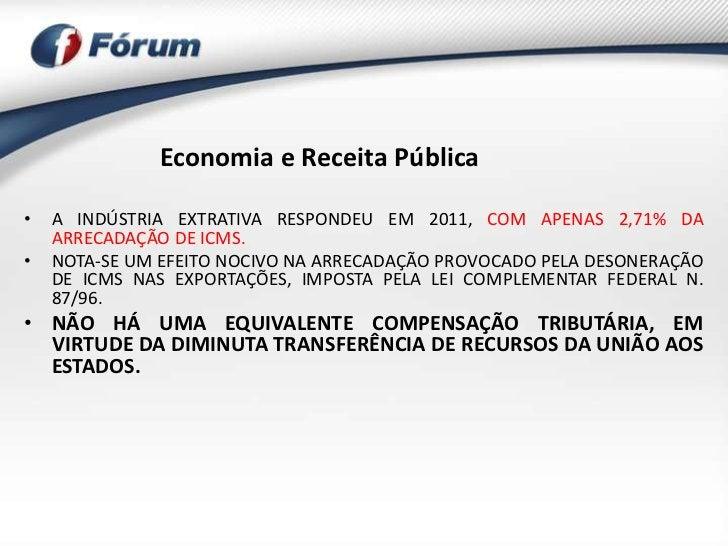 Economia e Receita Pública•   A INDÚSTRIA EXTRATIVA RESPONDEU EM 2011, COM APENAS 2,71% DA    ARRECADAÇÃO DE ICMS.•   NOTA...