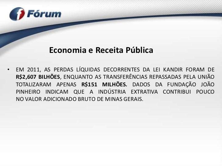 Economia e Receita Pública• EM 2011, AS PERDAS LÍQUIDAS DECORRENTES DA LEI KANDIR FORAM DE  R$2,607 BILHÕES, ENQUANTO AS T...