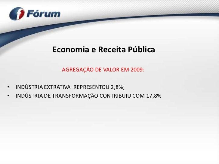 Economia e Receita Pública                 AGREGAÇÃO DE VALOR EM 2009:• INDÚSTRIA EXTRATIVA REPRESENTOU 2,8%;• INDÚSTRIA D...