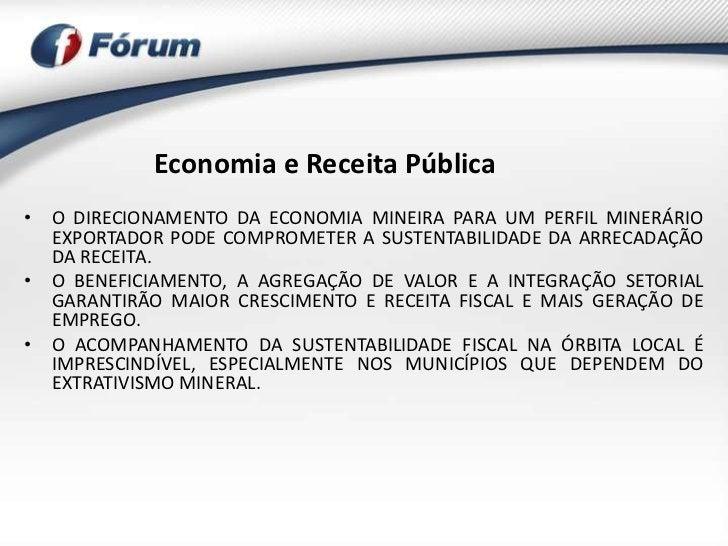 Economia e Receita Pública• O DIRECIONAMENTO DA ECONOMIA MINEIRA PARA UM PERFIL MINERÁRIO  EXPORTADOR PODE COMPROMETER A S...