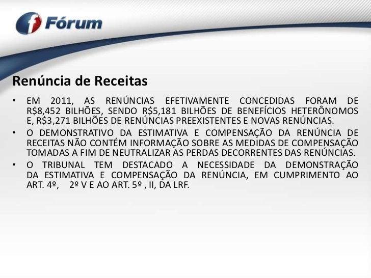 Renúncia de Receitas• EM 2011, AS RENÚNCIAS EFETIVAMENTE CONCEDIDAS FORAM DE  R$8,452 BILHÕES, SENDO R$5,181 BILHÕES DE BE...