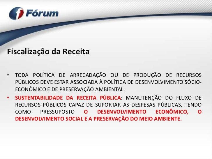 Fiscalização da Receita• TODA POLÍTICA DE ARRECADAÇÃO OU DE PRODUÇÃO DE RECURSOS  PÚBLICOS DEVE ESTAR ASSOCIADA À POLÍTICA...