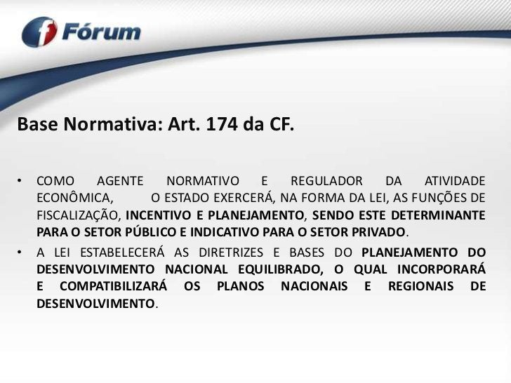 Base Normativa: Art. 174 da CF.• COMO      AGENTE    NORMATIVO     E   REGULADOR     DA     ATIVIDADE  ECONÔMICA,        O...