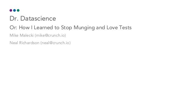 Dr.	Datascience Or:	How	I	Learned	to	Stop	Munging	and	Love	Tests Mike	Malecki	(mike@crunch.io) Neal	Richardson	(neal@crunc...