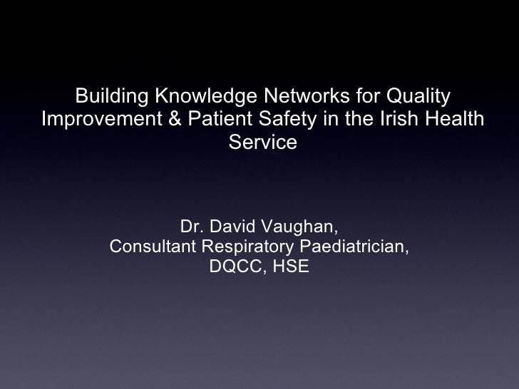 Building Knowledge Networks for Quality Improvement & Patient Safety in the Irish Health Service <ul><li>Dr. David Vaughan...