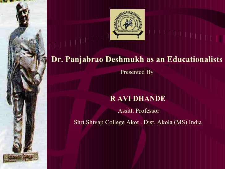 . Dr. Panjabrao Deshmukh as an Educationalists   Presented By  R AVI DHANDE Assitt. Professor Shri Shivaji College Akot . ...