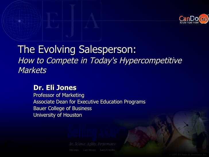 The Evolving Salesperson: How to Compete in Today's Hypercompetitive Markets Dr. Eli Jones Professor of Marketing Associat...