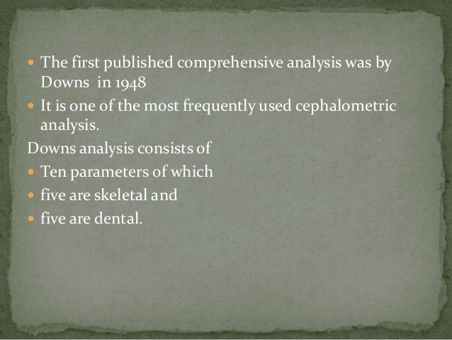  The first published comprehensive analysis was by  Downs in 1948 It is one of the most frequently used cephalometric  a...