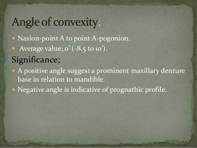  Nasion-point A to point A-pogonion. Average value; 0' (-8.5 to 10').Significance; A positive angle suggest a prominent...