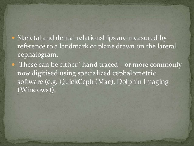  Skeletal and dental relationships are measured by  reference to a landmark or plane drawn on the lateral  cephalogram. ...