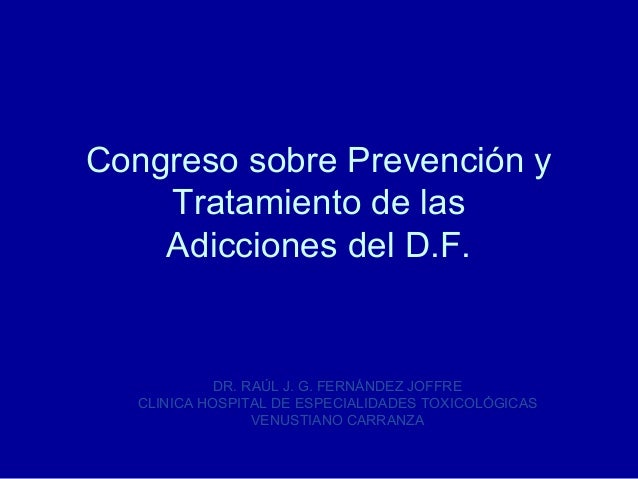 Congreso sobre Prevención y    Tratamiento de las    Adicciones del D.F.            DR. RAÚL J. G. FERNÁNDEZ JOFFRE  CLINI...