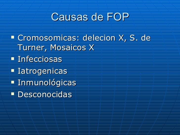 Causas de FOP <ul><li>Cromosomicas: delecion X, S. de Turner, Mosaicos X </li></ul><ul><li>Infecciosas </li></ul><ul><li>I...