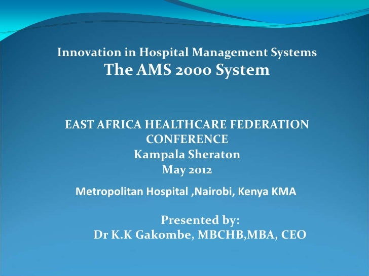 Innovation in Hospital Management Systems       The AMS 2000 System EAST AFRICA HEALTHCARE FEDERATION             CONFEREN...