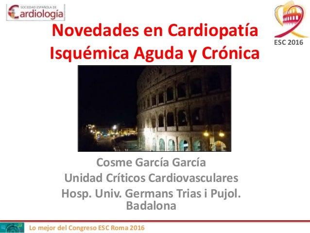Lo mejor del Congreso ESC Roma 2016 Novedades en Cardiopatía Isquémica Aguda y Crónica Cosme García García Unidad Críticos...