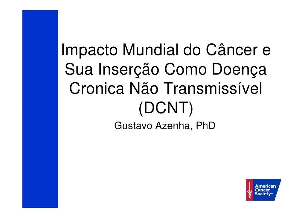 Impacto Mundial do Câncer e Sua Inserção Como Doença Cronica Não Transmissível           (DCNT)      Gustavo Azenha, PhD