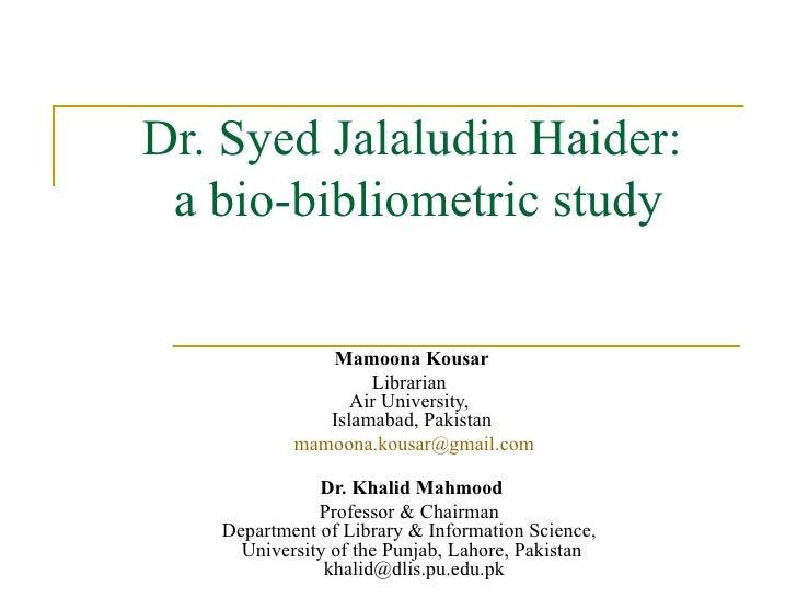 Dr. Syed Jalaludin Haider:  a bio-bibliometric study Mamoona Kousar Librarian  Air University,  Islamabad, Pakistan [email...